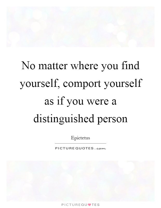 No matter where you find yourself, comport yourself as if you were a distinguished person Picture Quote #1