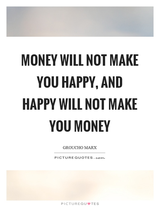 Money will not make you happy, and happy will not make you money Picture Quote #1