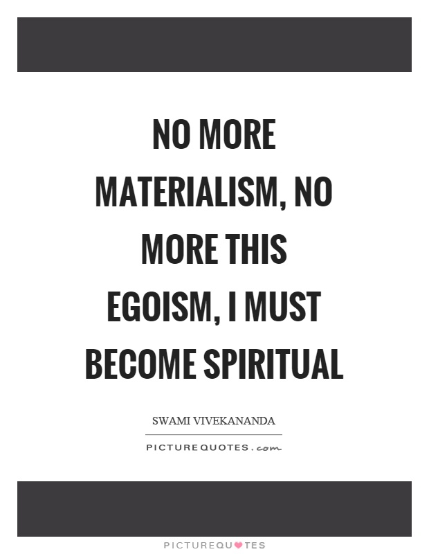 No more materialism, no more this egoism, I must become spiritual Picture Quote #1