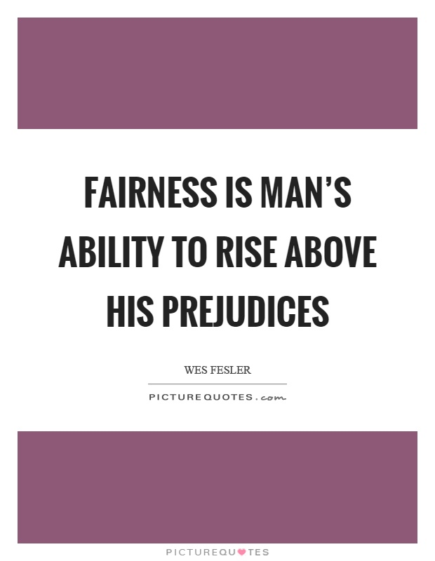 Fairness is man's ability to rise above his prejudices Picture Quote #1