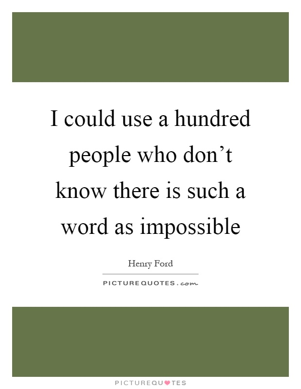 I could use a hundred people who don't know there is such a word as impossible Picture Quote #1