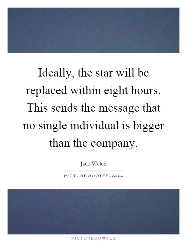 Ideally, the star will be replaced within eight hours. This sends the message that no single individual is bigger than the company Picture Quote #1