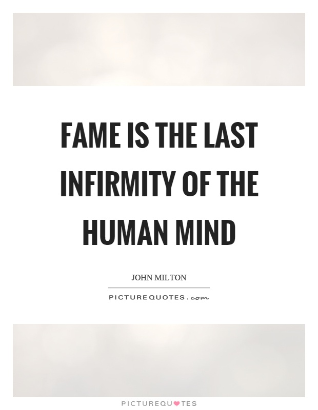 Fame is the last infirmity of the human mind Picture Quote #1