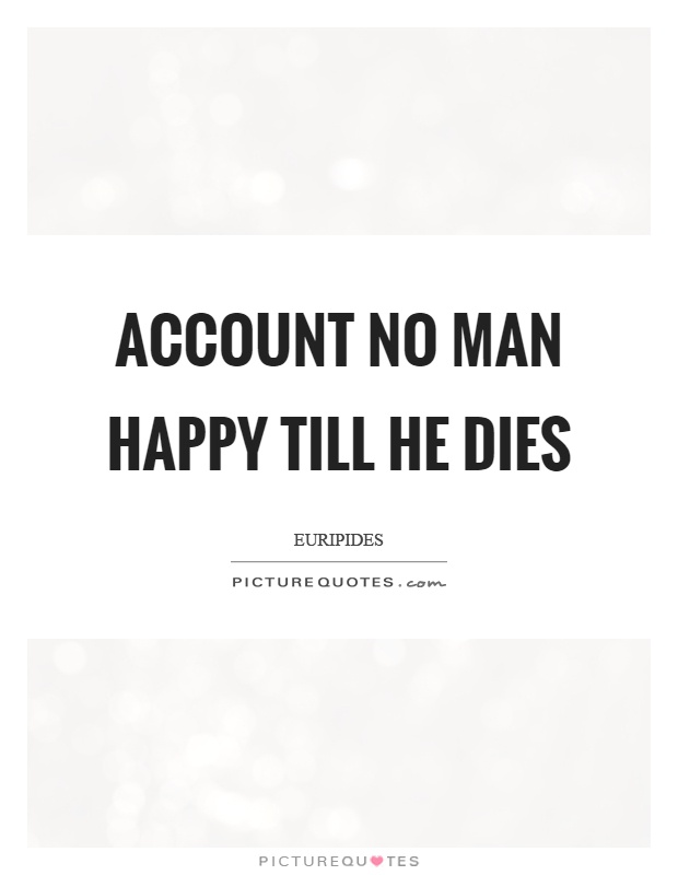 Account no man happy till he dies Picture Quote #1