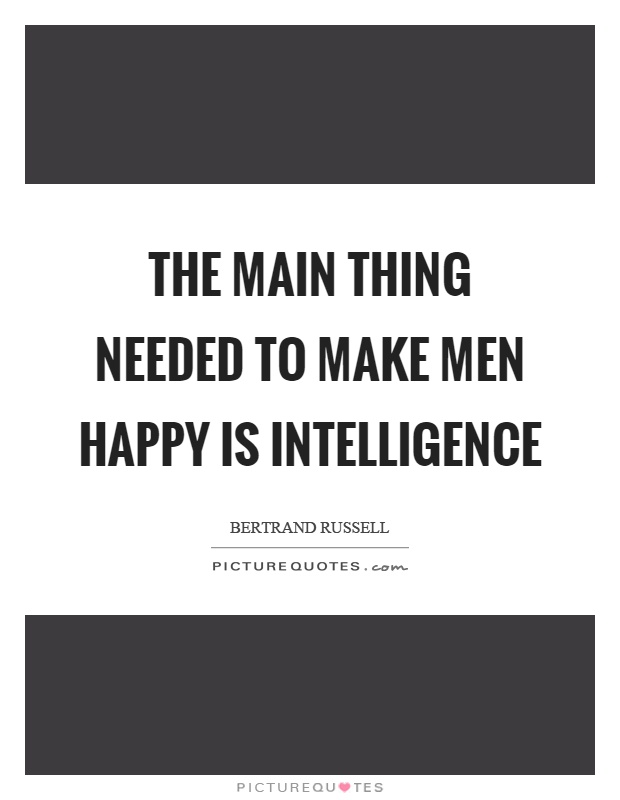 The main thing needed to make men happy is intelligence Picture Quote #1