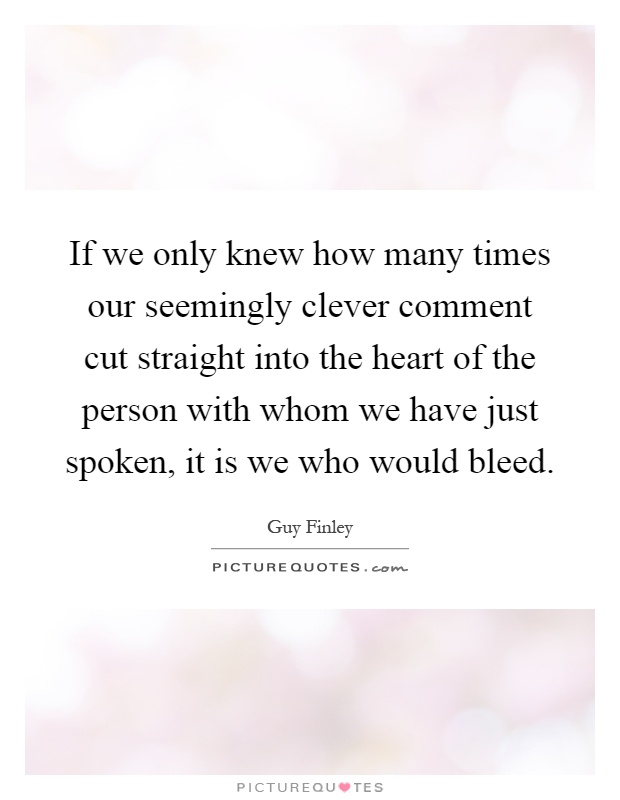 If we only knew how many times our seemingly clever comment cut straight into the heart of the person with whom we have just spoken, it is we who would bleed Picture Quote #1