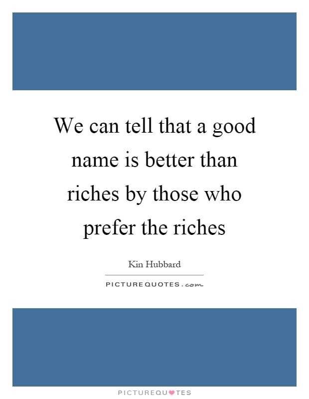 We can tell that a good name is better than riches by those who prefer the riches Picture Quote #1