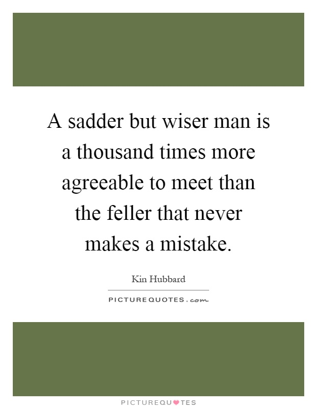 A sadder but wiser man is a thousand times more agreeable to meet than the feller that never makes a mistake Picture Quote #1