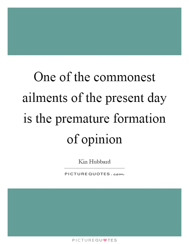 One of the commonest ailments of the present day is the premature formation of opinion Picture Quote #1