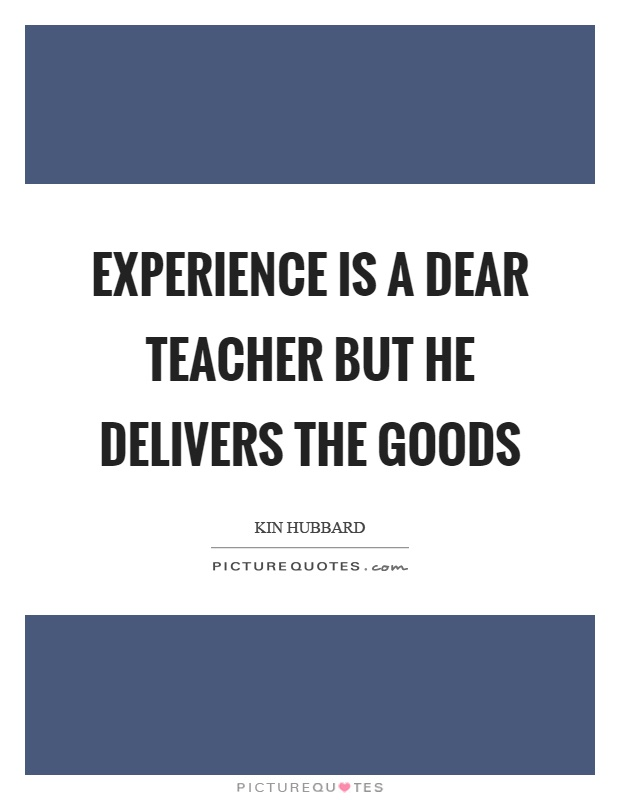 Experience is a dear teacher but he delivers the goods Picture Quote #1