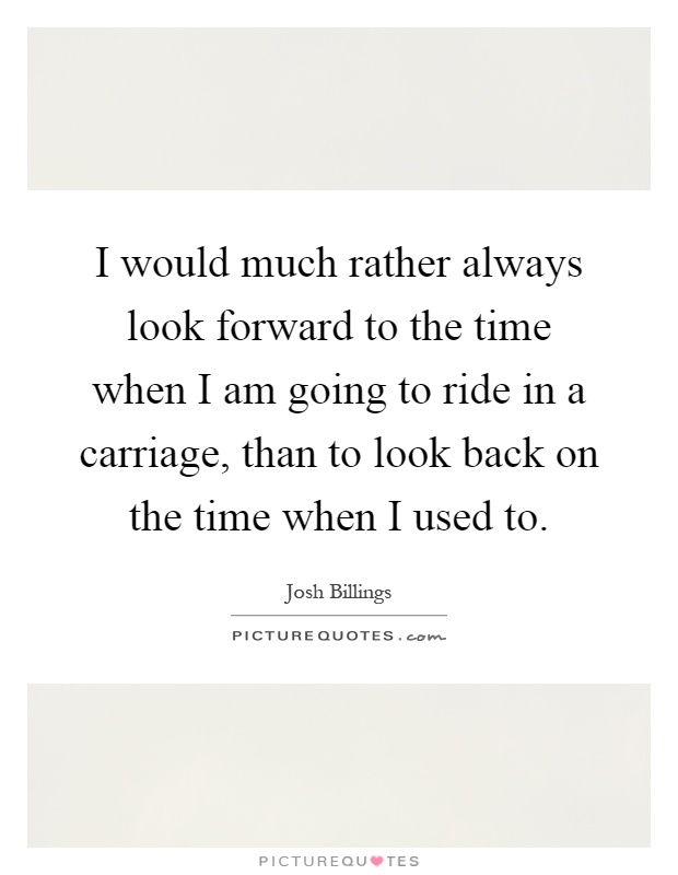 I would much rather always look forward to the time when I am going to ride in a carriage, than to look back on the time when I used to Picture Quote #1