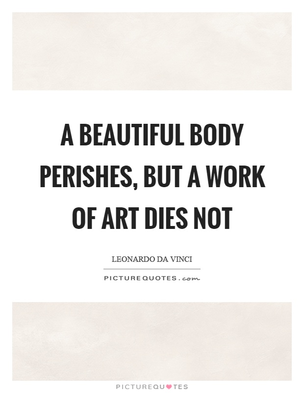 A beautiful body perishes, but a work of art dies not Picture Quote #1