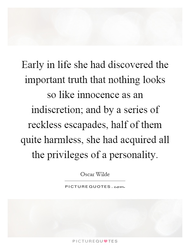 Early in life she had discovered the important truth that nothing looks so like innocence as an indiscretion; and by a series of reckless escapades, half of them quite harmless, she had acquired all the privileges of a personality Picture Quote #1