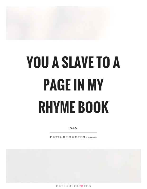 You a slave to a page in my rhyme book Picture Quote #1