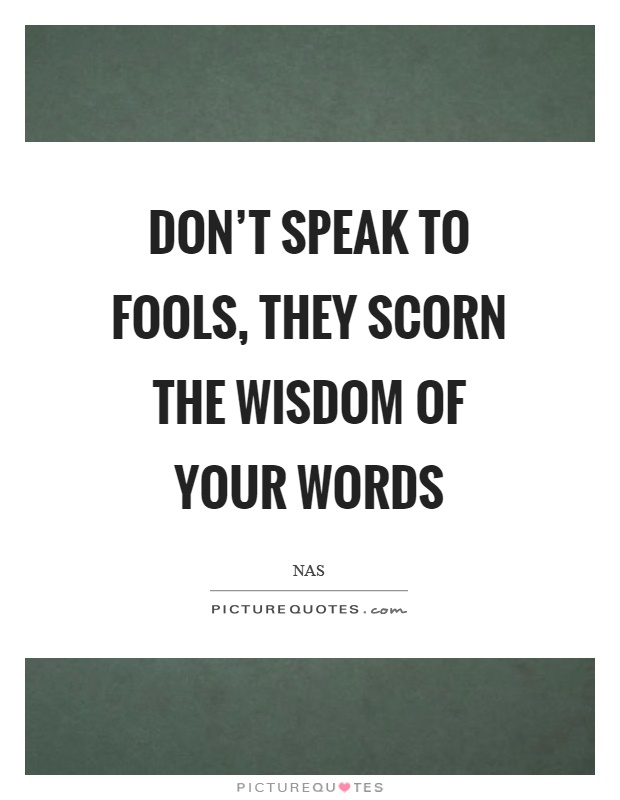 Don't speak to fools, they scorn the wisdom of your words Picture Quote #1