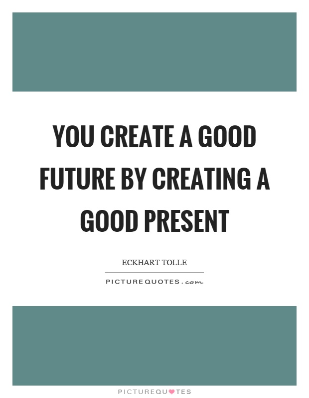 You create a good future by creating a good present Picture Quote #1