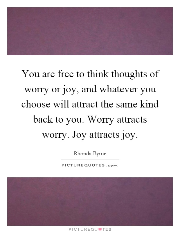 You are free to think thoughts of worry or joy, and whatever you choose will attract the same kind back to you. Worry attracts worry. Joy attracts joy Picture Quote #1