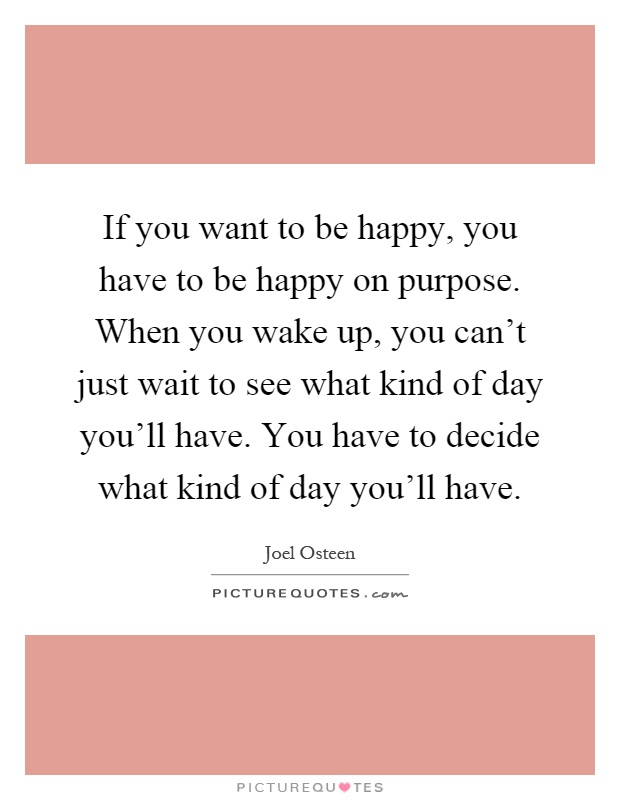 If you want to be happy, you have to be happy on purpose. When you wake up, you can't just wait to see what kind of day you'll have. You have to decide what kind of day you'll have Picture Quote #1