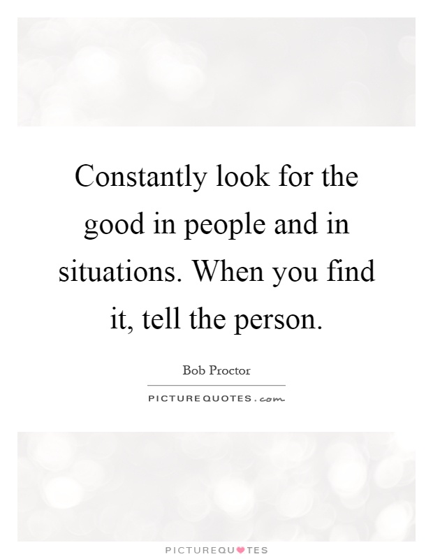 Constantly look for the good in people and in situations. When you find it, tell the person Picture Quote #1