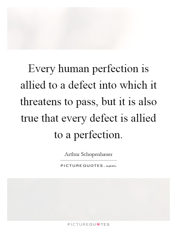Every human perfection is allied to a defect into which it threatens to pass, but it is also true that every defect is allied to a perfection Picture Quote #1