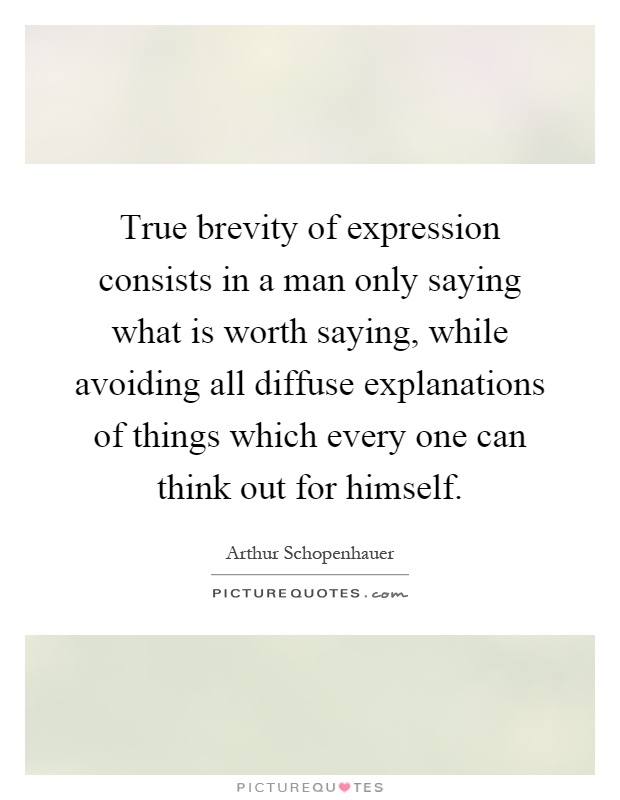 True brevity of expression consists in a man only saying what is worth saying, while avoiding all diffuse explanations of things which every one can think out for himself Picture Quote #1