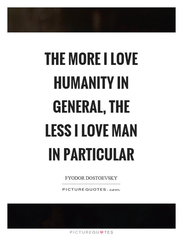 The more I love humanity in general, the less I love man in particular Picture Quote #1