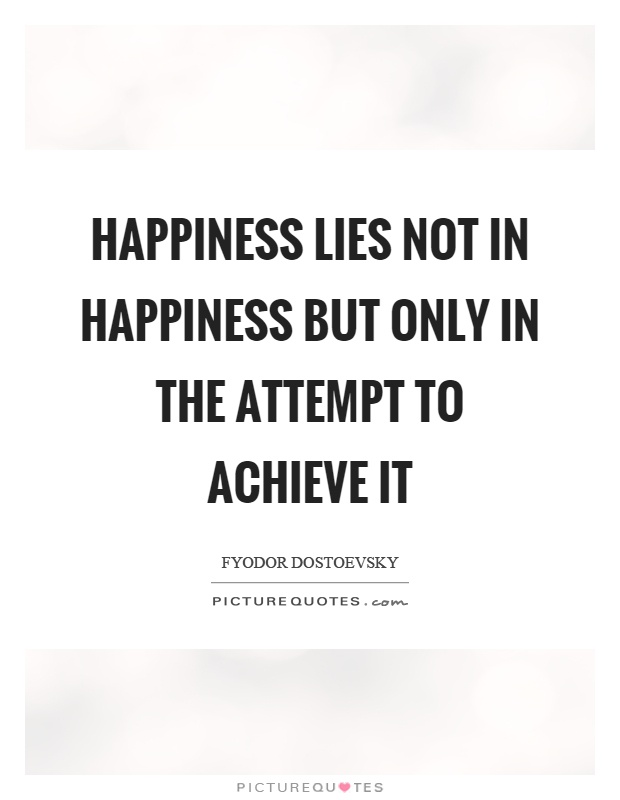 Happiness lies not in happiness but only in the attempt to achieve it Picture Quote #1