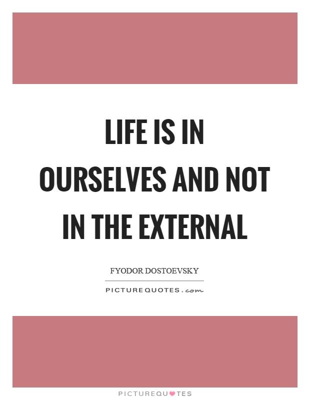 Life is in ourselves and not in the external Picture Quote #1