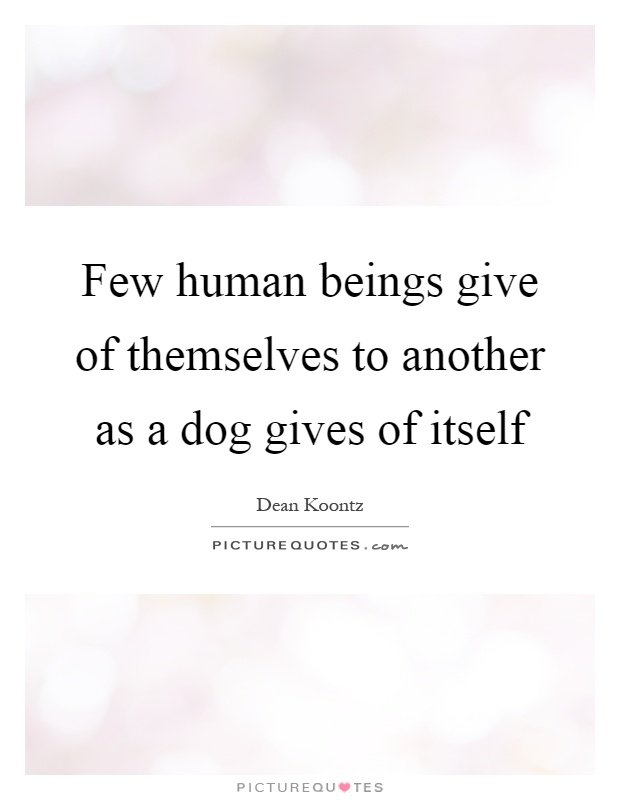 Few human beings give of themselves to another as a dog gives of itself Picture Quote #1