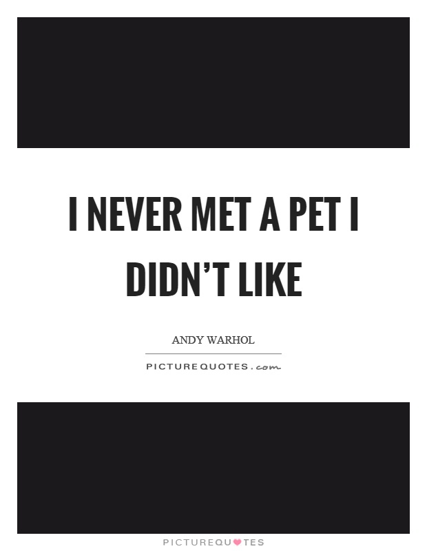 I never met a pet I didn't like Picture Quote #1