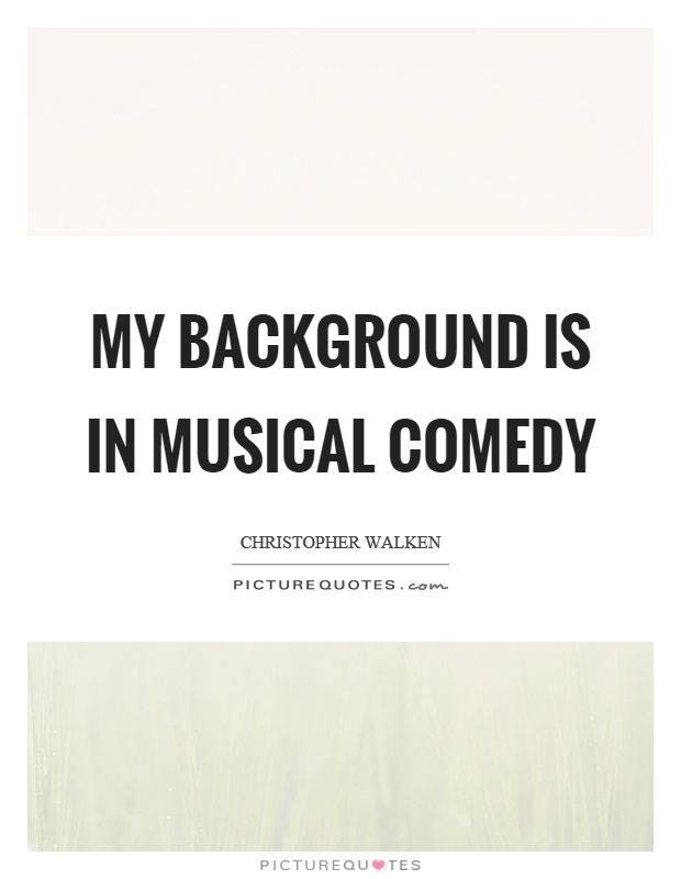 My background is in musical comedy Picture Quote #1