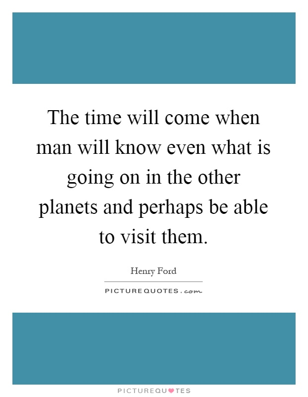 The time will come when man will know even what is going on in the other planets and perhaps be able to visit them Picture Quote #1