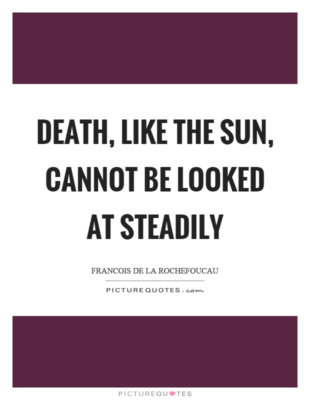 Death, like the sun, cannot be looked at steadily Picture Quote #1