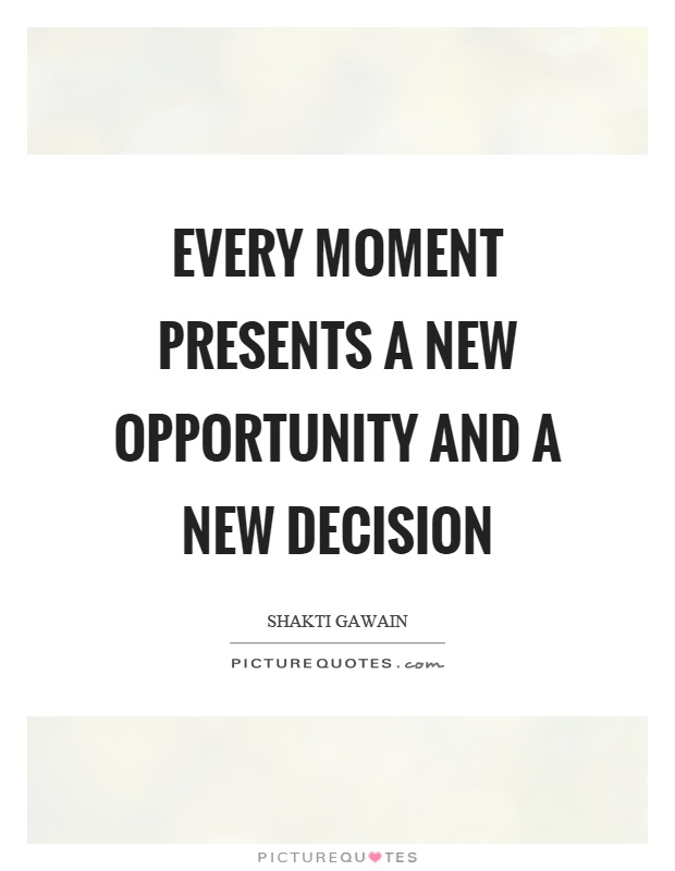 Every moment presents a new opportunity and a new decision Picture Quote #1