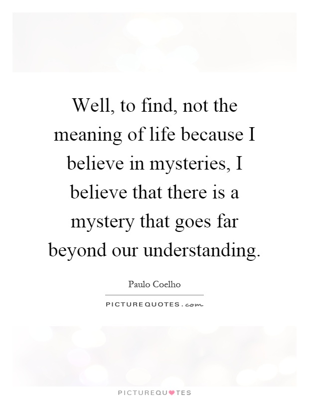Well, to find, not the meaning of life because I believe in mysteries, I believe that there is a mystery that goes far beyond our understanding Picture Quote #1