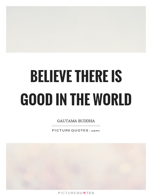 Believe there is good in the world | Picture Quotes