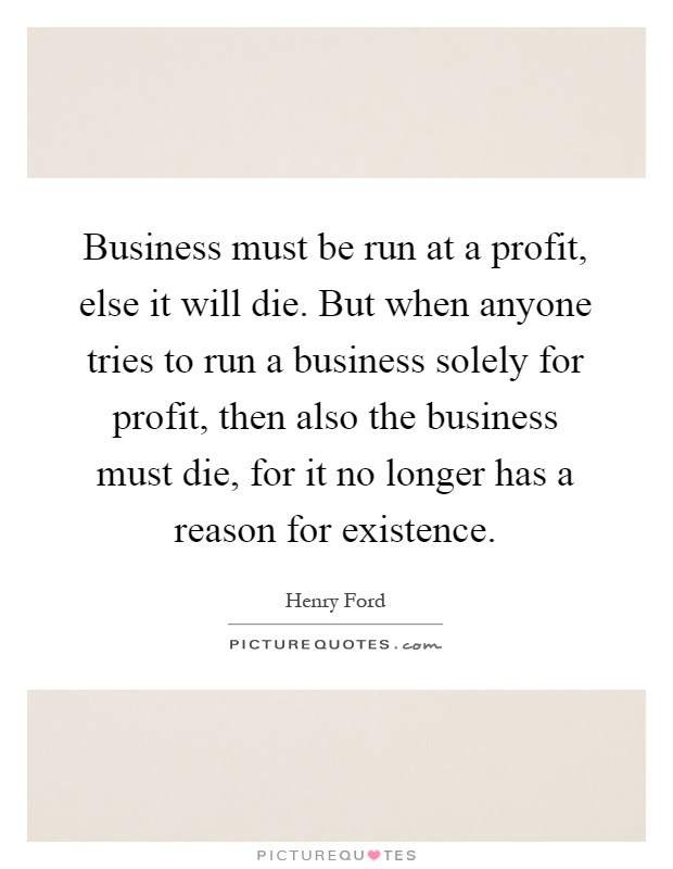 Business must be run at a profit, else it will die. But when anyone tries to run a business solely for profit, then also the business must die, for it no longer has a reason for existence Picture Quote #1