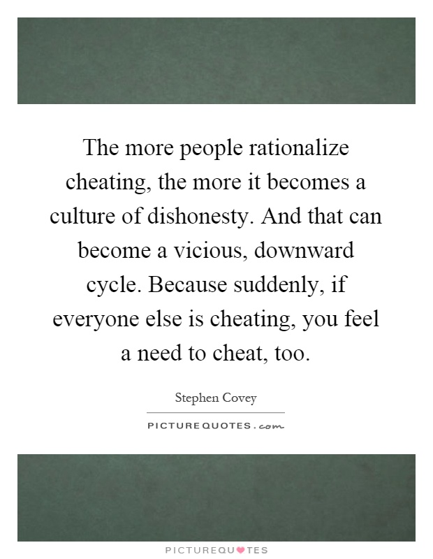 The more people rationalize cheating, the more it becomes a culture of dishonesty. And that can become a vicious, downward cycle. Because suddenly, if everyone else is cheating, you feel a need to cheat, too Picture Quote #1