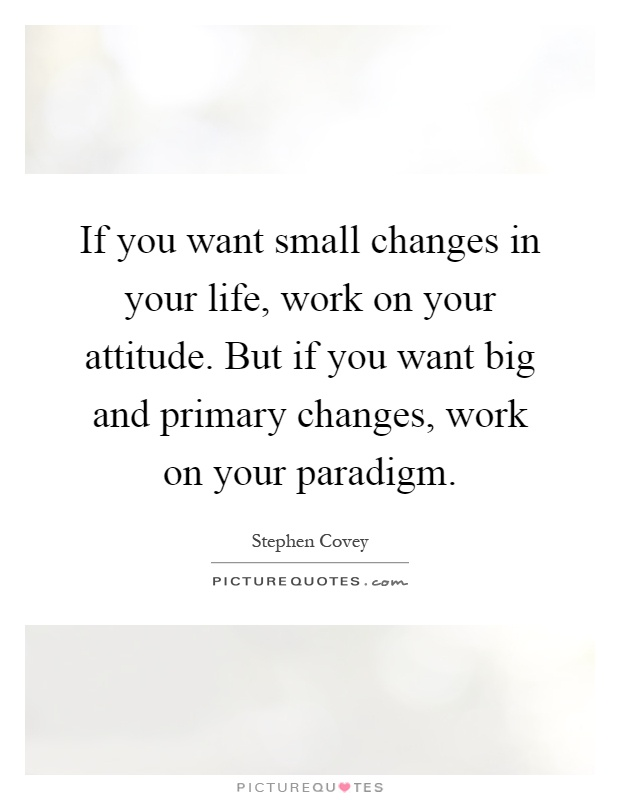If you want small changes in your life, work on your attitude. But if you want big and primary changes, work on your paradigm Picture Quote #1