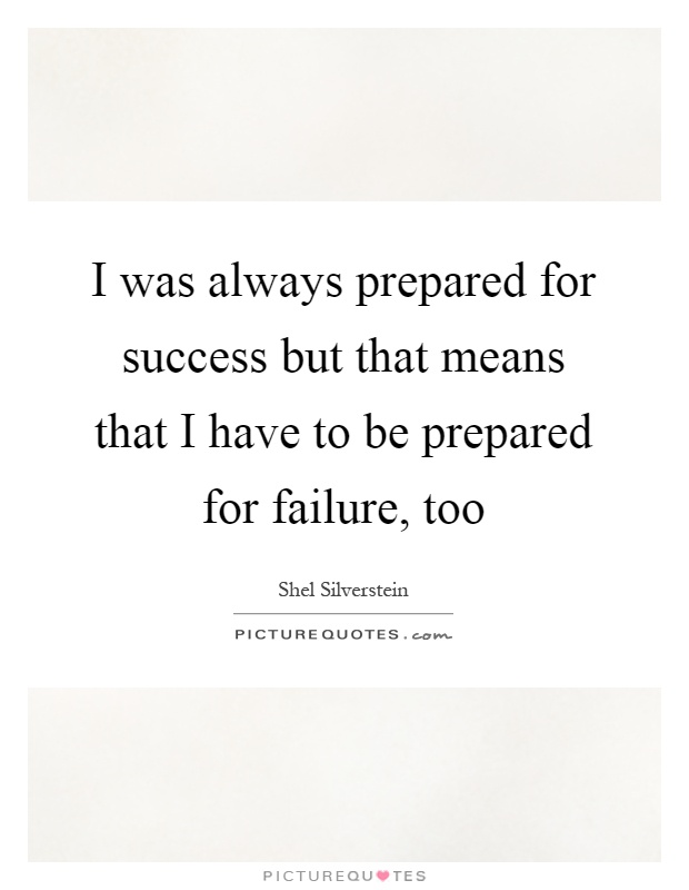 I was always prepared for success but that means that I have to be prepared for failure, too Picture Quote #1