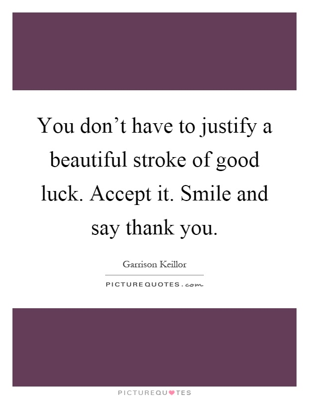 You don't have to justify a beautiful stroke of good luck. Accept it. Smile and say thank you Picture Quote #1