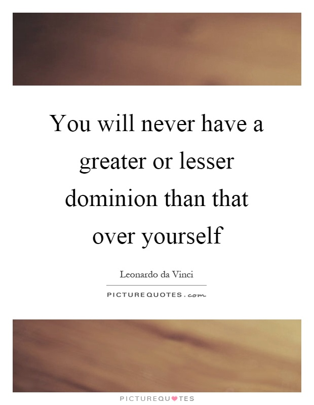 You will never have a greater or lesser dominion than that over yourself Picture Quote #1