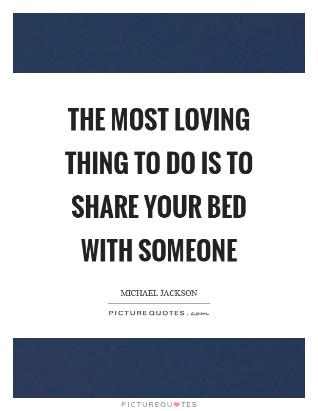 The most loving thing to do is to share your bed with someone Picture Quote #1