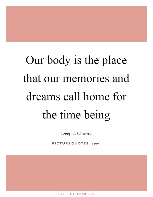 our body is the place that our memories and dreams call home for