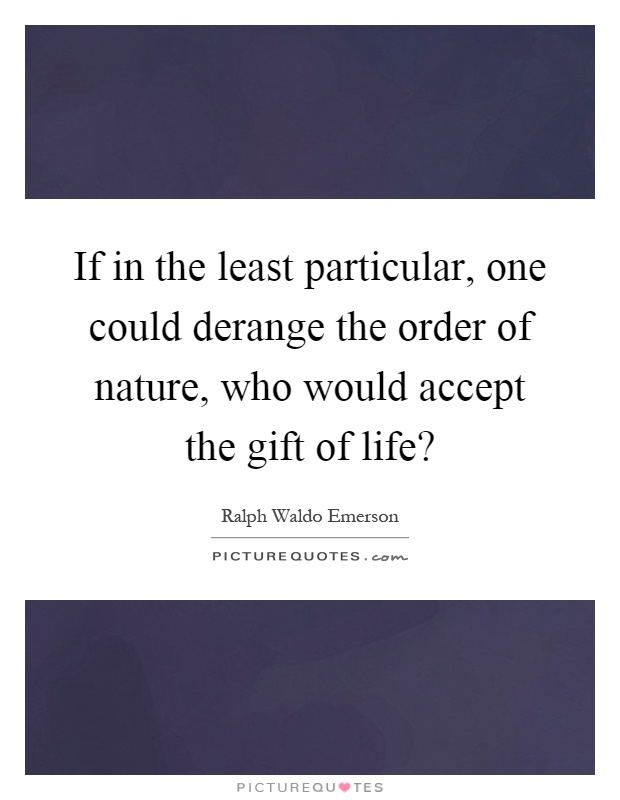 If in the least particular, one could derange the order of nature, who would accept the gift of life? Picture Quote #1
