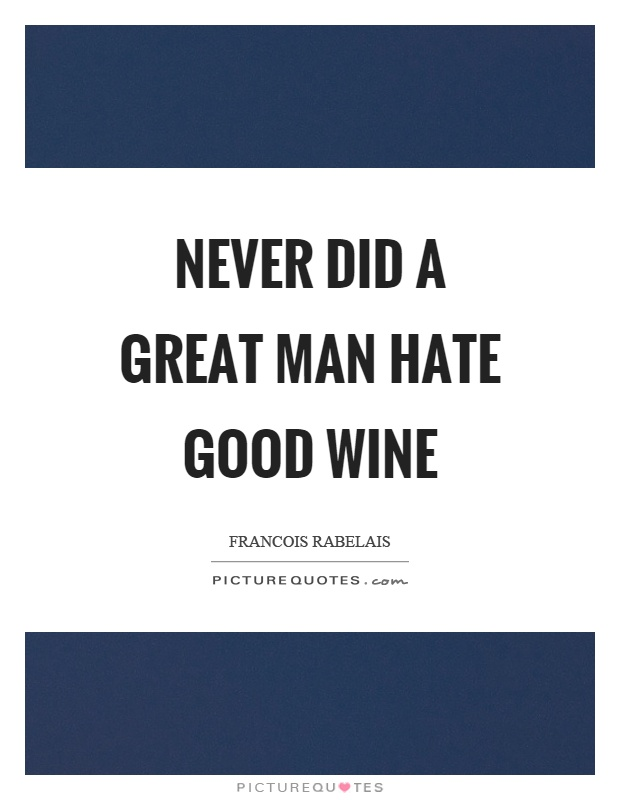 Never did a great man hate good wine Picture Quote #1
