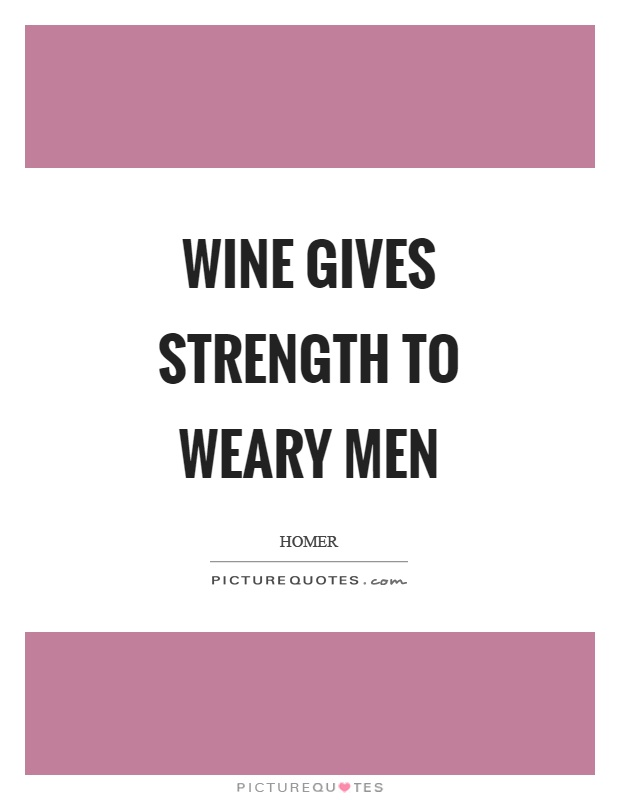 Wine gives strength to weary men Picture Quote #1