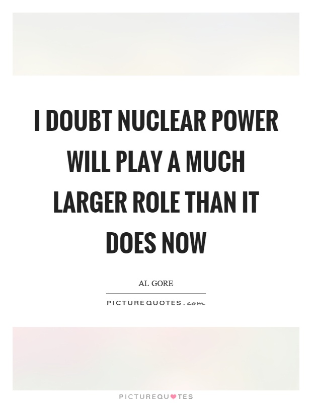 I doubt nuclear power will play a much larger role than it does now Picture Quote #1