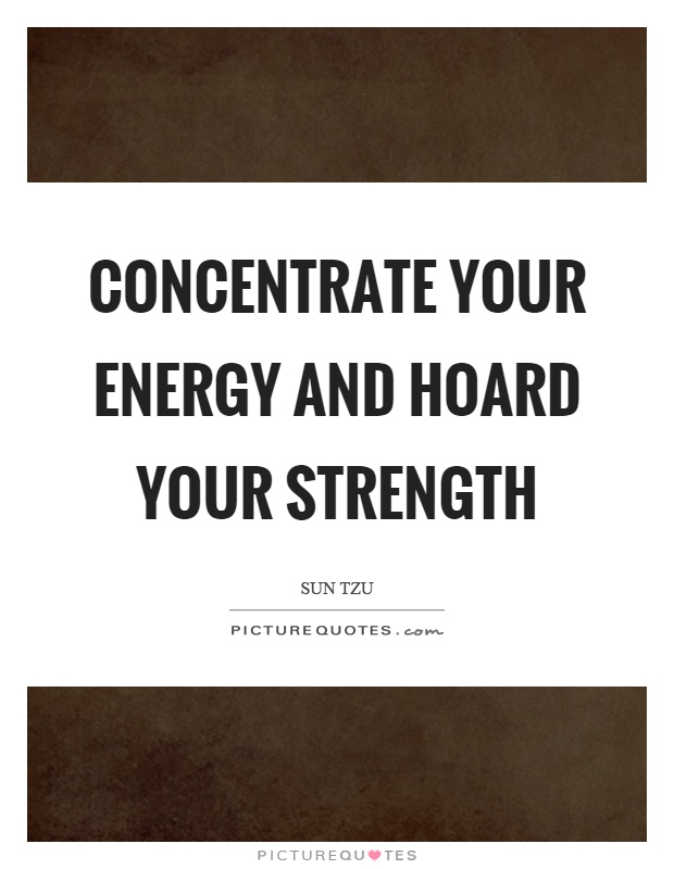 Concentrate your energy and hoard your strength Picture Quote #1