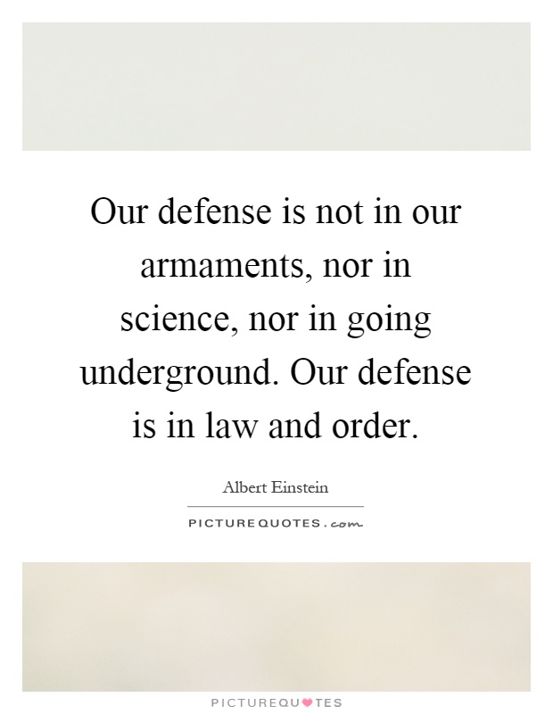 Our defense is not in our armaments, nor in science, nor in going underground. Our defense is in law and order Picture Quote #1